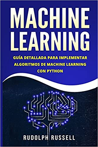 MACHINE LEARNING: Guia Paso a Paso Para Implementar Algoritmos De Machine Learning Con Python Machine Learning en Espanol/ Machine Learning in Spanish: ...