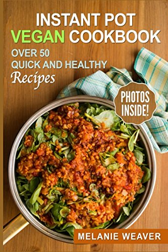 Instant Pot Vegan Cookbook: Over 50 Quick And Healthy Recipes