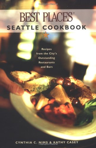 Best Places Seattle Cookbook: Recipes from the City's Outstanding Restaurants and Bars by Cynthia C. Nims, Kathy Casey