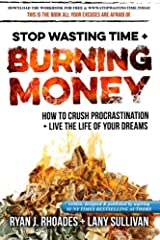 Stop Wasting Time & Burning Money: How to Crush Procrastination & Live the Life of Your Dreams Paperback