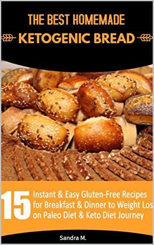 THE BEST HOMEMADE KETOGENIC BREAD: 15 Instant & Easy Gluten-Free Recipes for Breakfast & Dinner to Weight Loss on Paleo Diet & Keto Diet Journey