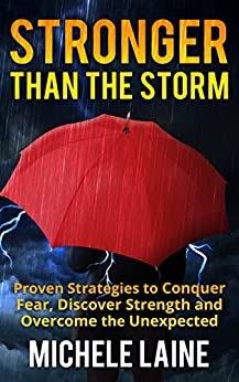 Stronger Than The Storm: Proven Strategies To Conquer Fear, Discover Strength and Overcome The Unexpected by [Laine, Michele]