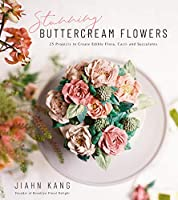 Stunning Buttercream Flowers: 25 Projects to Create Edible Flora, Cacti and Succulents
