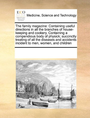 Download The family magazine: Containing useful directions in all the branches of house-keeping and cookery. Containing a compendious body of physick; ... incident to men, women, and children ebook