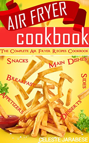 Air Fryer Cookbook: Healthy and Delicious Hot Air Fryer Recipes: Healthy Cooking with Hot Air Fryer (Air Fryer Appetizers, Air Fryer Breakfast, Air Fryer ... Air Fryer Desserts, Air fryer snacks)