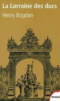 La Lorraine des ducs. Sept siècles d'histoire par Henry Bogdan