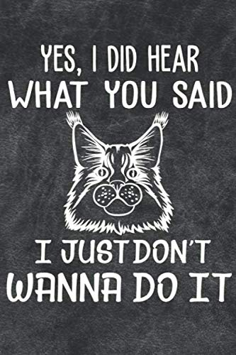 Yes I Did Hear What You Said I Just Don't Wanna Do It Notebook Journal: 110 Blank Lined Papers - 6x9 Personalized Customized Notebook Journal Gift For Maine Coon Cat Kitten Owners and Lovers (Just Hear I)