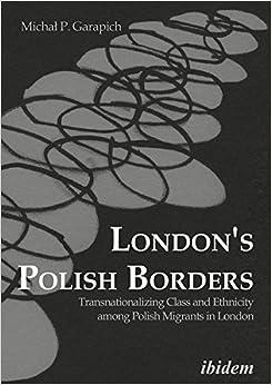 London's Polish Borders: Transnationalizing Class and Ethnicity among Polish Migrants in London