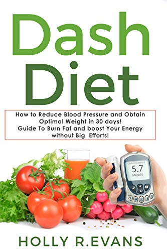 Dash Diet: How to Reduce Blood Pressure and Obtain Optimal Weight in 30 days!  Guide To Burn Fat and boost Your Energy without Big Efforts!