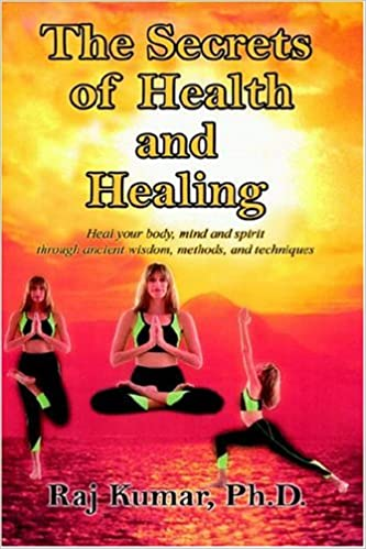 The Secrets of Health and Healing: Heal your body, mind and spirit through ancient wisdom methods and techniques