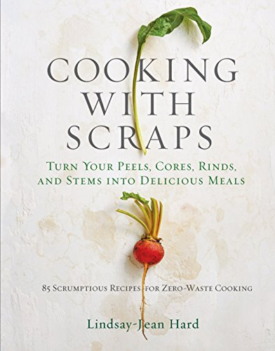 - Cooking with Scraps: Turn Your Peels, Cores, Rinds, and Stems into Delicious Meals