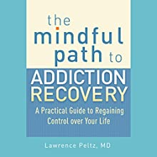 The Mindful Path to Addiction Recovery: A Practical Guide to Regaining Control over Your Life Audiobook by Lawrence A. Peltz MD, Ronald D. Siegel PsyD (foreword) Narrated by Fajer Al-Kaisi