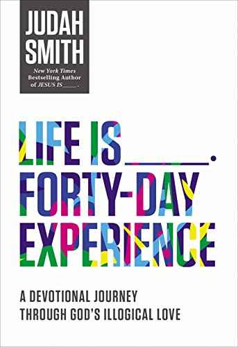 Life Is _____ Forty-Day Experience: A Devotional Journey Through God's Illogical Love