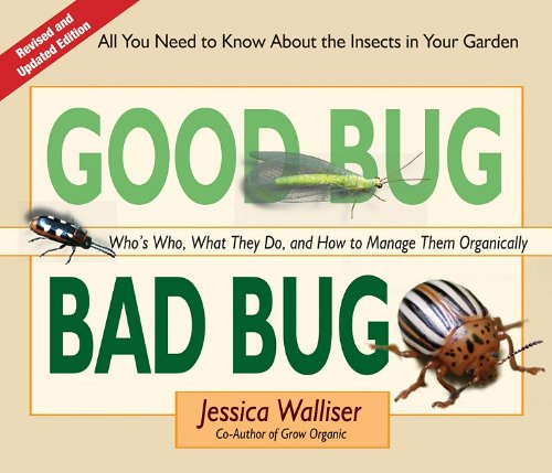 Good Bug Bad Bug: Who's Who, What They Do, and How to Manage Them Organically (All you need to know about the insects in your -