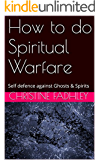How to do Spiritual Warfare: Self defence against Ghosts & Spirits