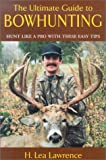 The Ultimate Guide to Bowhunting, H. Lea Lawrence, 1585745626