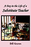 A Day in the Life of a Substitute Teacher, Bill Krenn, 1418487244