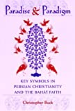 Paradise and Paradigm : Key Symbols in Persian Christianity and the Baha'i Faith, Buck, Christopher, 0791440613