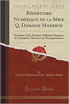 Book Répertoire Numérique de la Série Q, Domaine Moderne: Domaine Civil, Domaine Militaire, Registres de Formalités, Direction de l'Enregistrement (Classic Reprint)