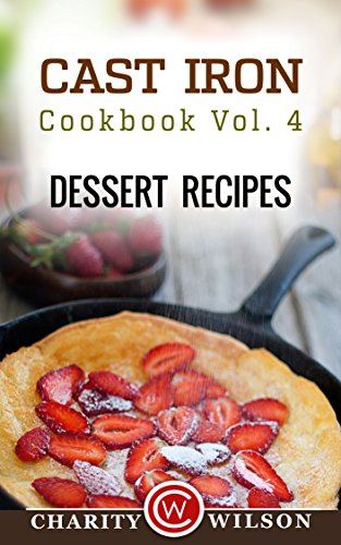 Cast Iron Cookbook: Vol.4 Dessert Recipes (Cast Iron Recipes) (Health Wealth & Happiness Book 54) by [Wilson, Charity]