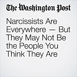 Narcissists Are Everywhere — But They May Not Be the People You Think They Are