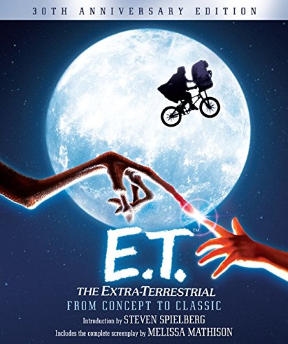 E.T. The Extra-Terrestrial from Concept to Classic: The Illustrated Story of the Film and the Filmmakers, 30th Anniversary Edition (Pictorial Moviebook) (Films Of Steven Spielberg)
