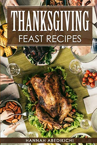 Thanksgiving Feast Recipes: The Ultimate Thanksgiving Cookbook / 150+ Delicious Family Holiday Recipes (2018 Edition) by Hannah Abedikichi