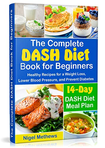 The Complete DASH Diet Book for Beginners: Healthy Recipes for a Weight Loss, Lower Blood Pressure, and Prevent Diabetes.  A 14-Day DASH Diet Meal Plan (the dash diet action plan, dash diet cookbook)