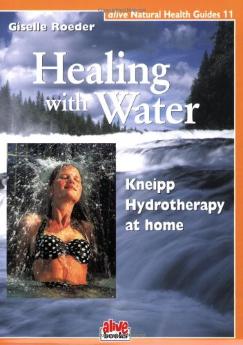 Read Online Healing with Water: Kneipp Hydrotherapy at Home (Alive Natural Health Guides) pdf epub