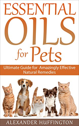 Essential Oils For Pets: Ultimate Guide for Amazingly Effective Natural Remedies For Pets (Natural Pet Remedies,Essential Oils Dogs, Essential Oils Cats,Aromatherapy Pets,Essential Oils For ()