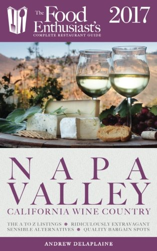 Napa Valley - 2017 (The Food Enthusiast's Complete Restaurant Guide)