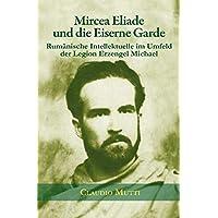 Mircea Eliade und die Eiserne Garde: Rumänische Intellektuelle im Umfeld der Legion Erzengel Michael