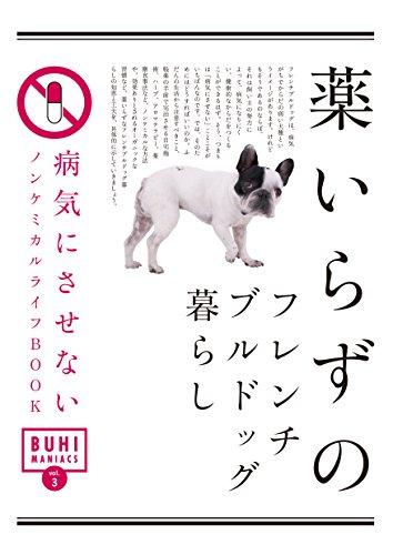 BUHI MANIACS vol.3 薬いらずのフレンチブルドッグ暮らし 病気にさせないノンケミカルライフBOOK