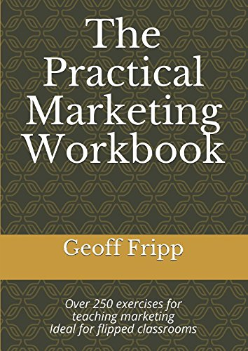 The Practical Marketing Workbook: Over 250 exercises for teaching marketing Ideal for flipped classrooms