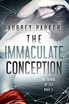 The Immaculate Conception (The Future of Sex Book 5) by [Parker, Aubrey]