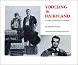 Yodeling in Dairyland : A History of Swiss Music in Wisconsin, Leary, James P., 0962436925