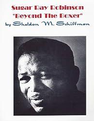 Sugar Ray Robinson / Beyond The Boxer (English Edition)
