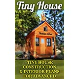 Tiny House: Tiny House Construction & Interior Plans For Advanced: (Tiny Homes, Small Home, Tiny House Plans, Tiny House Living) (DIY Projects, Home Construction, Interior Design)