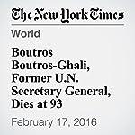 Boutros Boutros-Ghali, Former U.N. Secretary General, Dies at 93 | Robert D. Mcfadden
