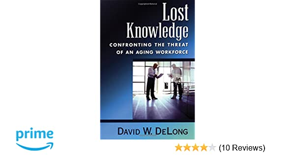 Lost knowledge confronting the threat of an aging workforce david lost knowledge confronting the threat of an aging workforce david w delong 9780195170979 amazon books fandeluxe Image collections