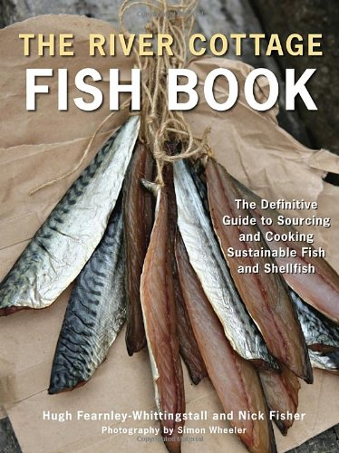 The River Cottage Fish Book: The Definitive Guide to Sourcing and Cooking Sustainable Fish and Shellfish (River Cottage Cookbook) by Hugh Fearnley-Whittingstall, Nick Fisher