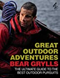 Bear Grylls Great Outdoor Adventures: An Extreme Guide to the Best Outdoor Pursuits