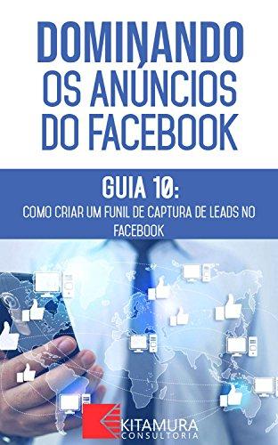 Como Criar um Funil de Captura de Leads no Facebook: Descubra os métodos e técnicas utilizados pelos anunciantes de sucesso no Facebook (Dominando os Anúncios do Facebook Livro 0)