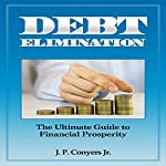 Debt Elimination: The Ultimate Guide to Financial Prosperity | J. P. Conyers, Jr.