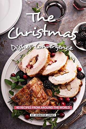 The Christmas Dishes Convergence: 40 Recipes from Around the World by Jennifer Jones