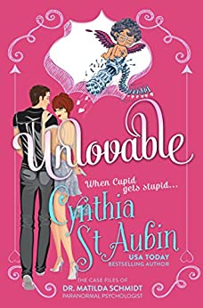Unlovable: The Case Files of Dr. Matilda Schmidt, Paranormal Psychologist #1 by [St. Aubin, Cynthia]