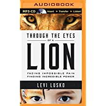 Through the Eyes of a Lion: Facing Impossible Pain, Finding Incredible Power