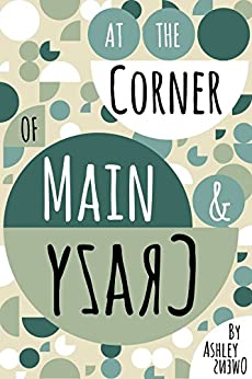 At the Corner of Main & Crazy: a novel by [Owens, Ashley]