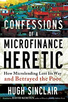 Confessions of a Microfinance Heretic: How Microlending Lost Its Way and Betrayed the Poor by [Sinclair, Hugh]