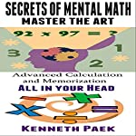 Secrets of Mental Math - Master the Art: Advanced Calculation and Memorization All in Your Head | Kenneth Paek